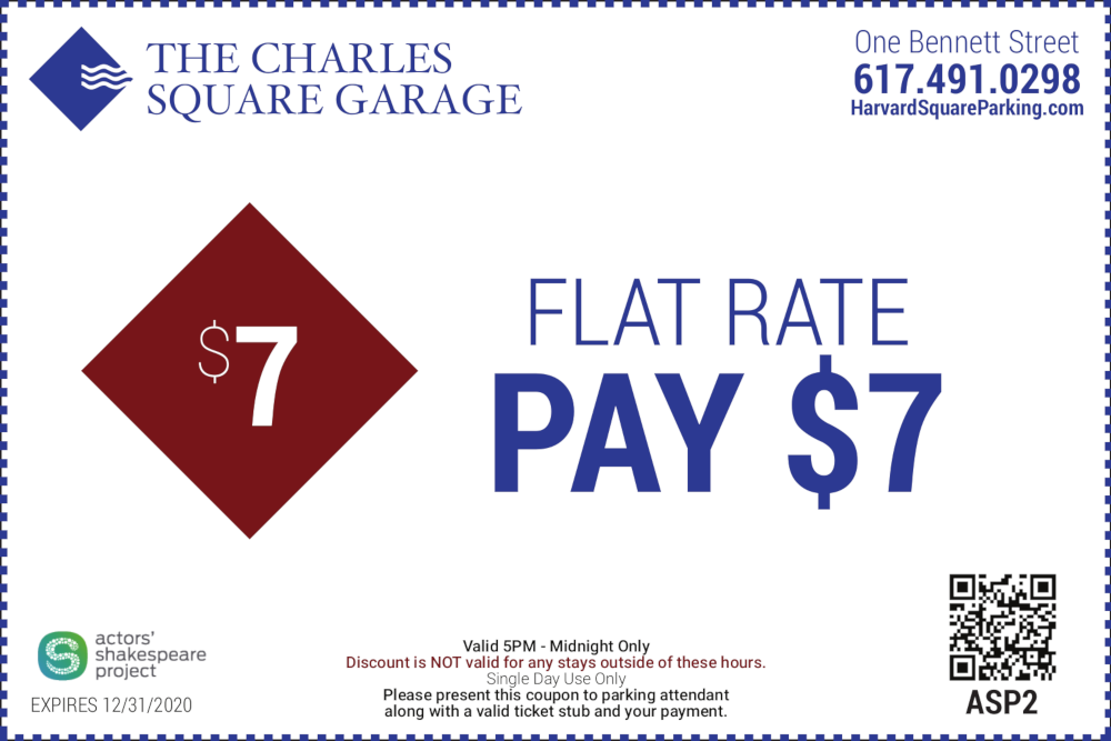 The Charles Square Garage One Bennett Street 617-491-0298 Actors Shakespeare Project Flat Rate Pay $7 Valid 5PM to Midnight Only Discount is not valid for any stays outside of these hours Single Day Use Only Please present this coupon to parking attendant along with a valid ticket stub and your payment Expires 12/31/2020