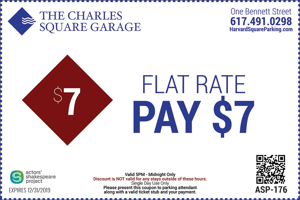 The Charles Square Garage One Bennett Street 617-491-0298 Actors Shakespeare Project Flat Rate Pay $7 Valid 5PM to Midnight Only Discount is not valid for any stays outside of these hours Single Day Use Only Please present this coupon to parking attendant along with a valid ticket stub and your payment Expires 12/31/2019