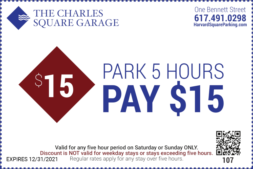 The Charles Square Garage One Bennett Street 617-491-0298 Park 5 Hours Pay $15 Valid for any five hour period on Saturday or Sunday ONLY Discount is NOT valid for weekday stays or stays exceeding five hours Regular rates apply for any stay over five hours Expires 12/31/2021