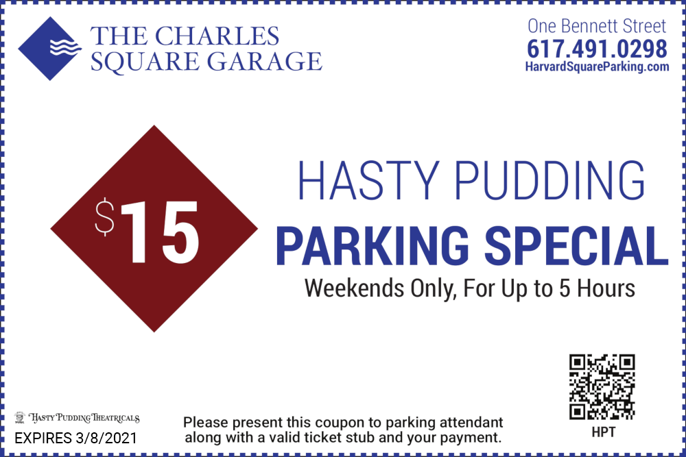 The Charles Square Garage One Bennett Street 617-491-0298 $15 Hasty Pudding Parking Special Weekends Only For Up to 5 Hours Please present this coupon to parking attendant along with a valid ticket stub and your payment Expires 12/31/2021