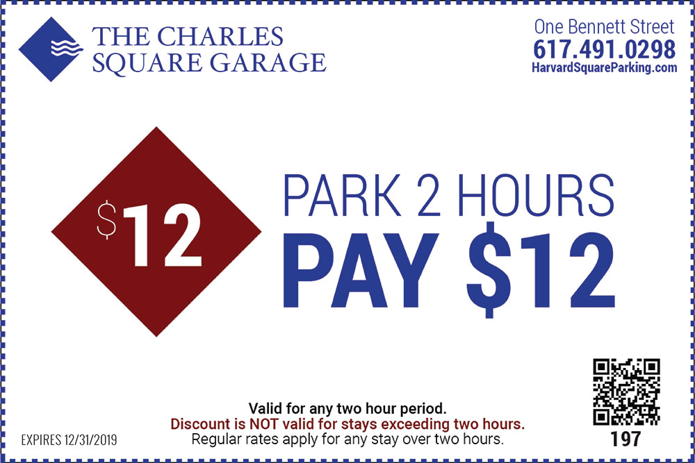The Charles Square Garage One Bennett Street 617-491-0298 Park 2 Hours Pay $12 Valid for any two hour period Discount is NOT valid for stays exceeding two hours Regular rates apply for any stay over two hours Expires 12/31/2019