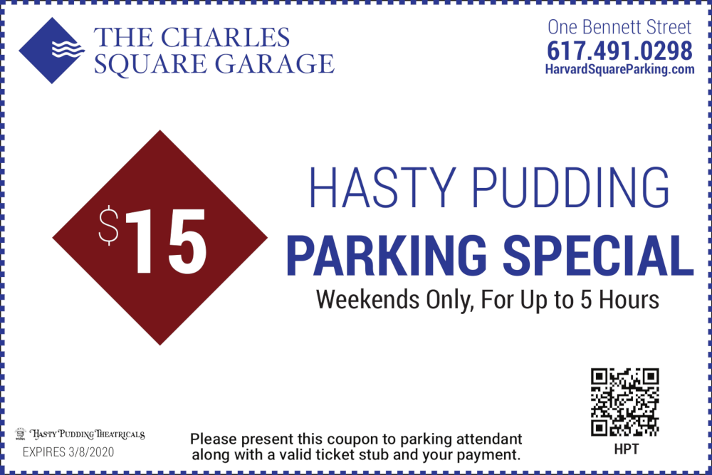 The Charles Square Garage One Bennett Street 617-491-0298 $15 Hasty Pudding Parking Special Weekends Only For Up to 5 Hours Please present this coupon to parking attendant along with a valid ticket stub and your payment Expires 12/31/2020
